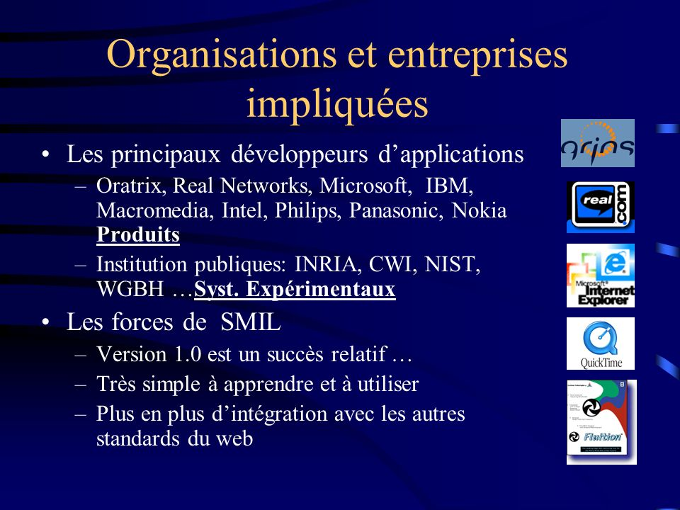 Organisations et entreprises impliquées Les principaux développeurs dapplications –Oratrix, Real Networks, Microsoft, IBM, Macromedia, Intel, Philips,