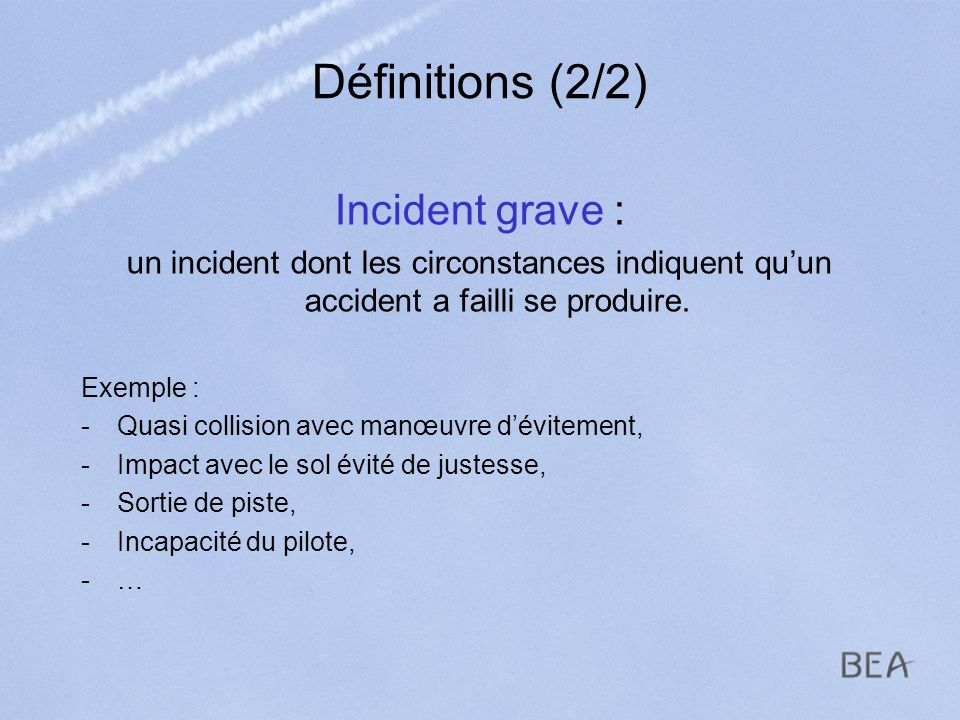 Définitions (2/2) Incident grave : un incident dont les circonstances indiquent quun accident a failli se produire. Exemple : -Quasi collision avec ma