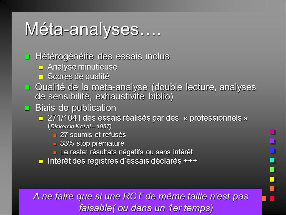 Méta-analyses…. n Hétérogénéité des essais inclus n Analyse minutieuse n Scores de qualité n Qualité de la meta-analyse (double lecture, analyses de s