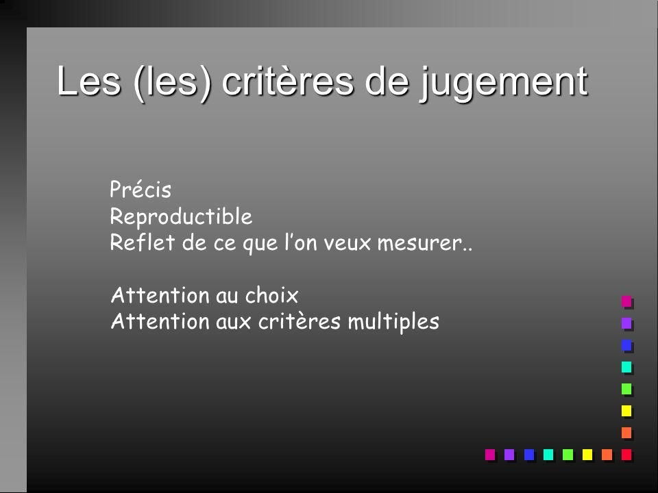 Les (les) critères de jugement Précis Reproductible Reflet de ce que lon veux mesurer.. Attention au choix Attention aux critères multiples