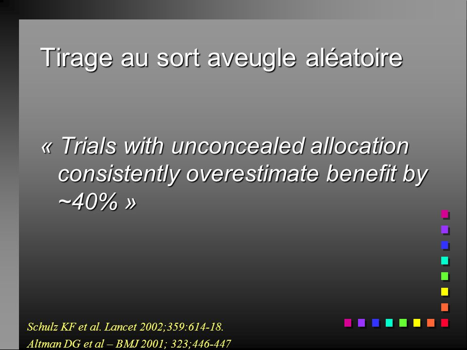 Tirage au sort aveugle aléatoire « Trials with unconcealed allocation consistently overestimate benefit by ~40% » Schulz KF et al.