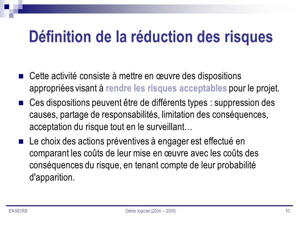 Génie logiciel (2004 – 2005) 10 ENSEIRB Définition de la réduction des risques Cette activité consiste à mettre en œuvre des dispositions appropriées