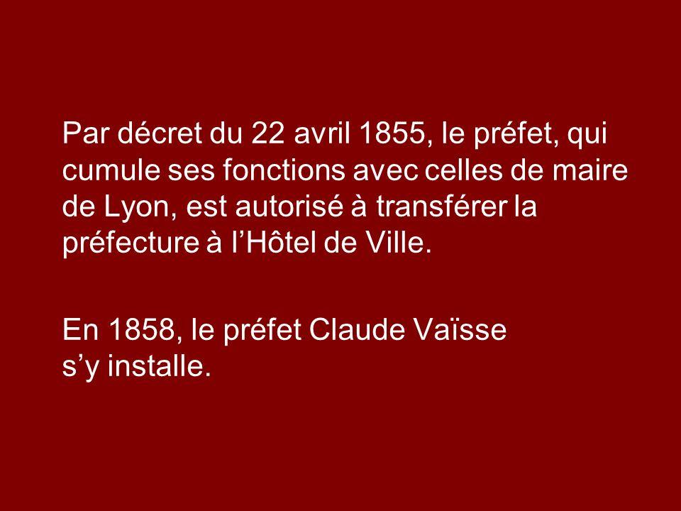 Par décret du 22 avril 1855, le préfet, qui cumule ses fonctions avec celles de maire de Lyon, est autorisé à transférer la préfecture à lHôtel de Vil