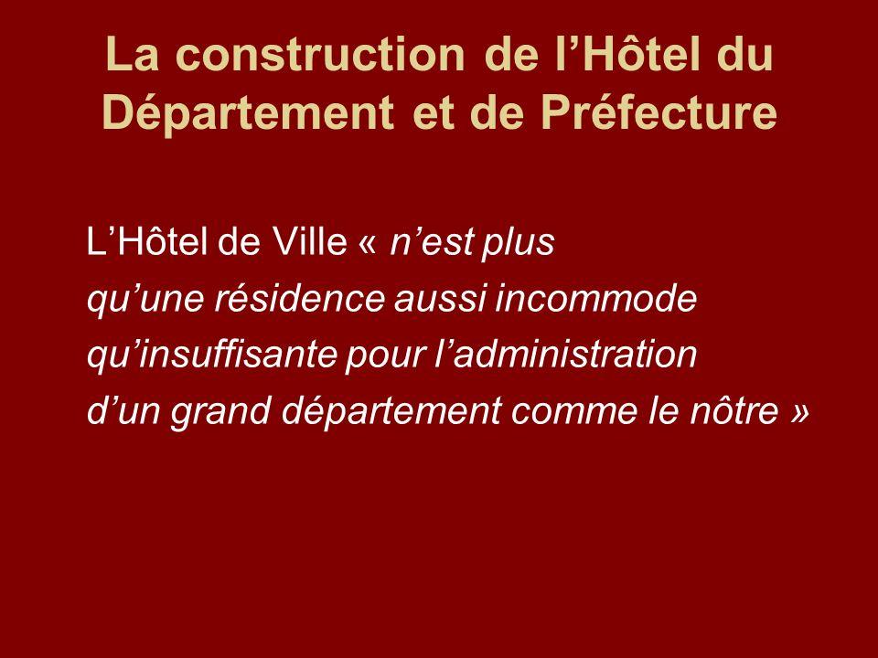 La construction de lHôtel du Département et de Préfecture LHôtel de Ville « nest plus quune résidence aussi incommode quinsuffisante pour ladministrat