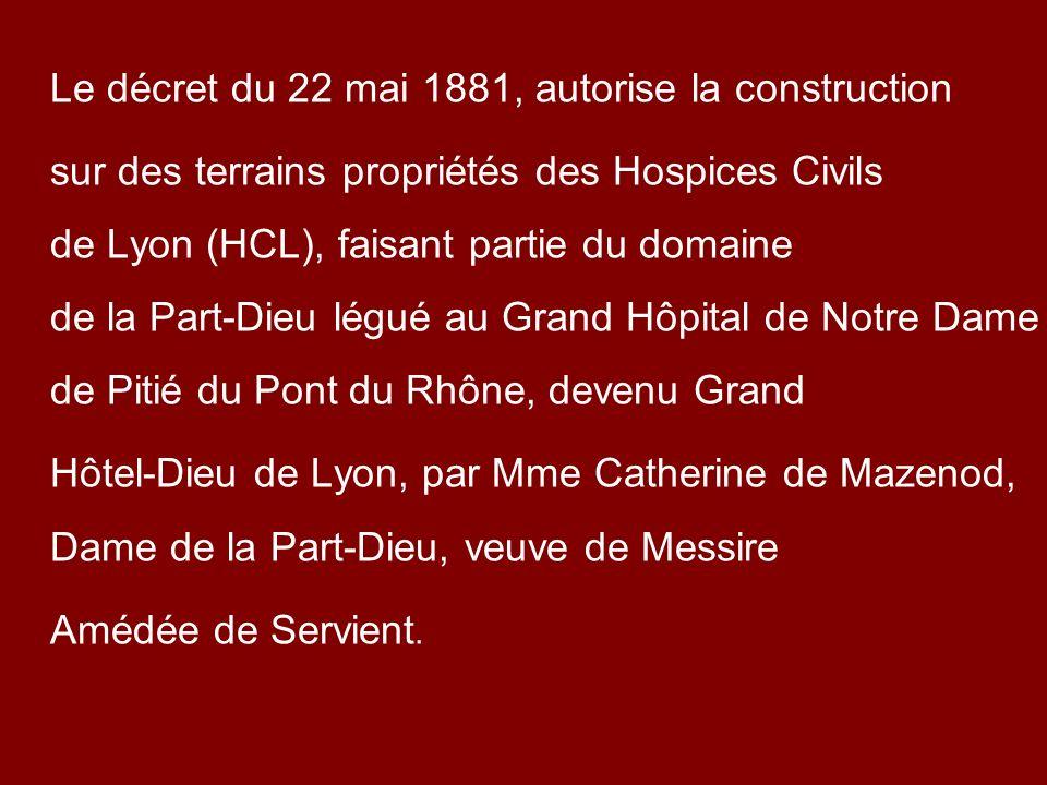 Le décret du 22 mai 1881, autorise la construction sur des terrains propriétés des Hospices Civils de Lyon (HCL), faisant partie du domaine de la Part