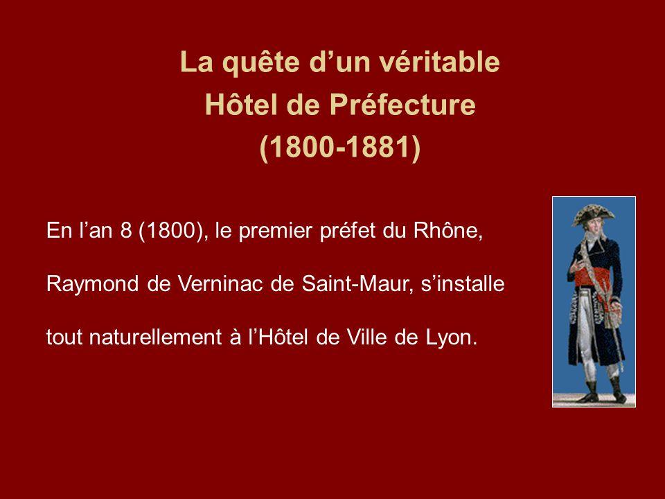 La quête dun véritable Hôtel de Préfecture (1800-1881) En lan 8 (1800), le premier préfet du Rhône, Raymond de Verninac de Saint-Maur, sinstalle tout