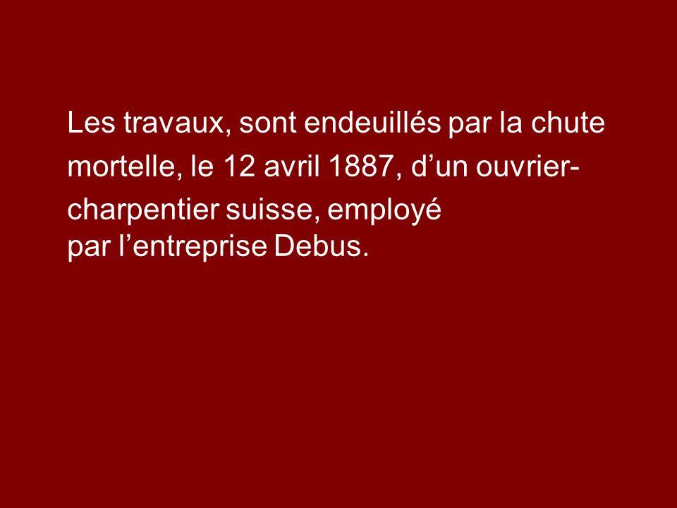 Les travaux, sont endeuillés par la chute mortelle, le 12 avril 1887, dun ouvrier- charpentier suisse, employé par lentreprise Debus.