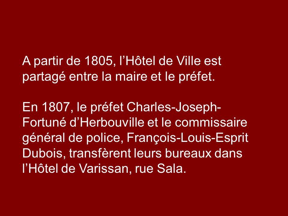 A partir de 1805, lHôtel de Ville est partagé entre la maire et le préfet. En 1807, le préfet Charles-Joseph- Fortuné dHerbouville et le commissaire g