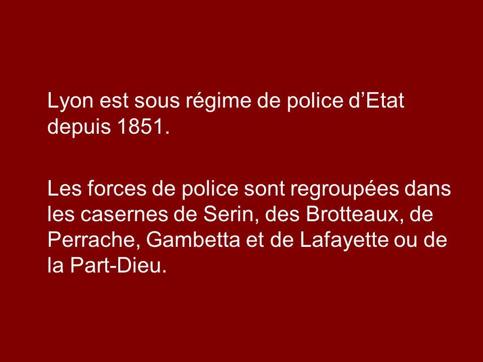 Lyon est sous régime de police dEtat depuis 1851. Les forces de police sont regroupées dans les casernes de Serin, des Brotteaux, de Perrache, Gambett