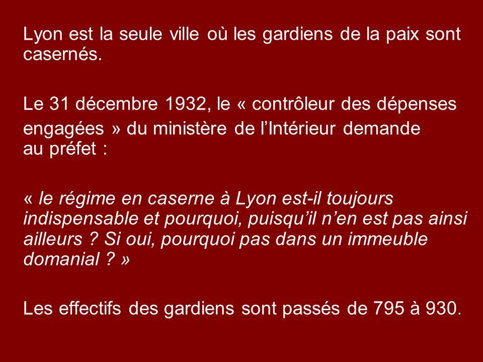 Lyon est la seule ville où les gardiens de la paix sont casernés. Le 31 décembre 1932, le « contrôleur des dépenses engagées » du ministère de lIntéri