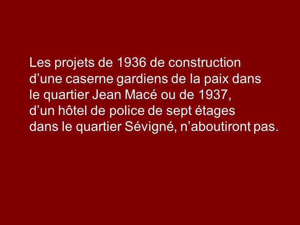 Les projets de 1936 de construction dune caserne gardiens de la paix dans le quartier Jean Macé ou de 1937, dun hôtel de police de sept étages dans le