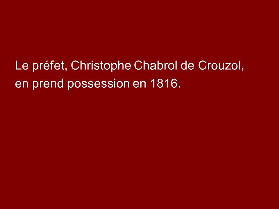 Le préfet, Christophe Chabrol de Crouzol, en prend possession en 1816.