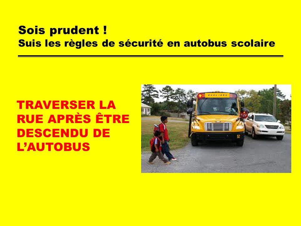 Sois prudent ! Suis les règles de sécurité en autobus scolaire TRAVERSER LA RUE APRÈS ÊTRE DESCENDU DE LAUTOBUS E C O L I E R S