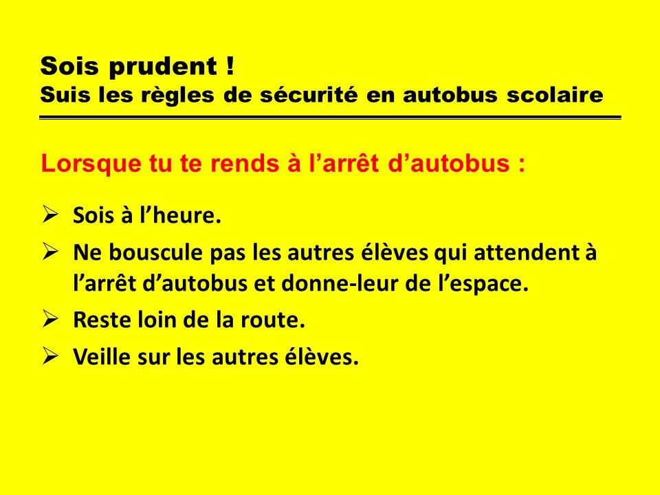 Sois prudent ! Suis les règles de sécurité en autobus scolaire Sois à lheure. Ne bouscule pas les autres élèves qui attendent à larrêt dautobus et don