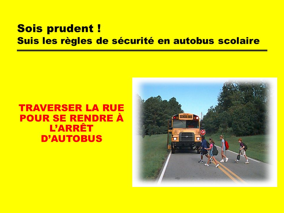 Sois prudent ! Suis les règles de sécurité en autobus scolaire TRAVERSER LA RUE POUR SE RENDRE À LARRÊT DAUTOBUS