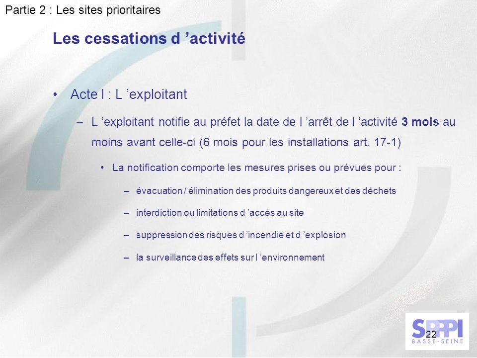 22 Acte I : L exploitant –L exploitant notifie au préfet la date de l arrêt de l activité 3 mois au moins avant celle-ci (6 mois pour les installation