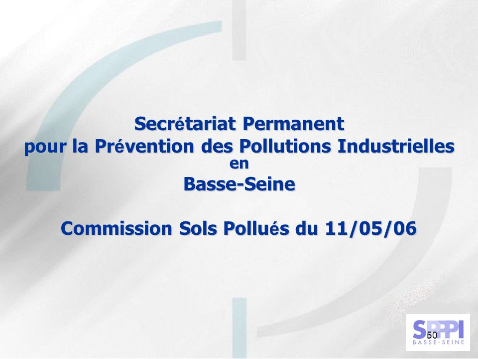 50 Secr é tariat Permanent pour la Pr é vention des Pollutions Industrielles en Basse-Seine Commission Sols Pollu é s du 11/05/06