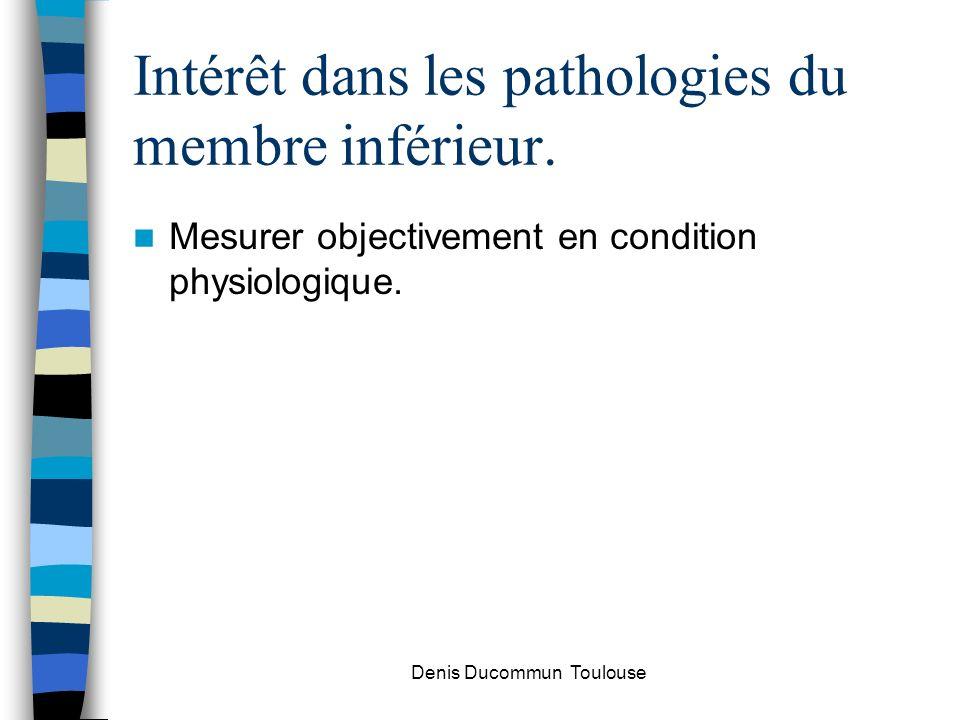 Intérêt dans les pathologies du membre inférieur. Mesurer objectivement en condition physiologique. Denis Ducommun Toulouse