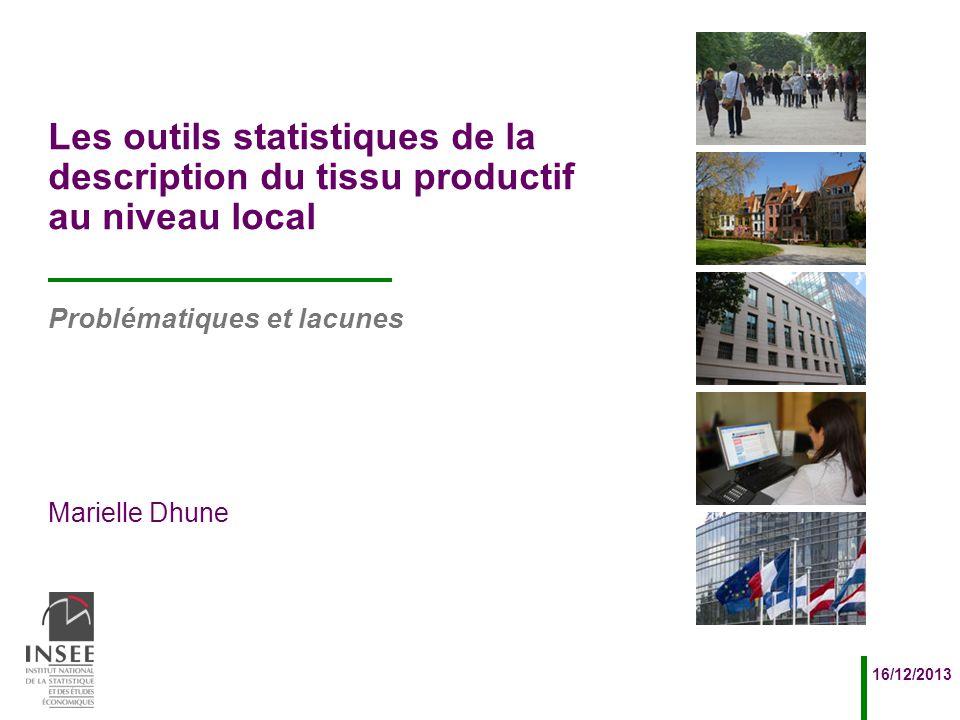 Marielle Dhune 16/12/2013 Problématiques et lacunes Les outils statistiques de la description du tissu productif au niveau local