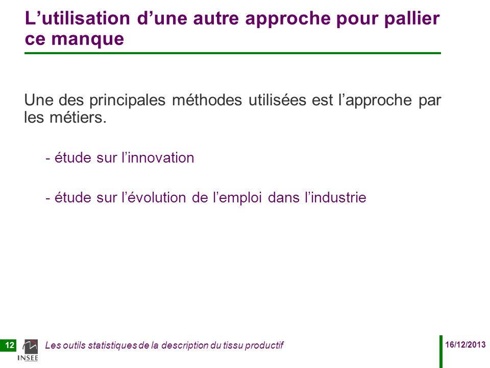 16/12/2013 Les outils statistiques de la description du tissu productif 12 Lutilisation dune autre approche pour pallier ce manque Une des principales méthodes utilisées est lapproche par les métiers.