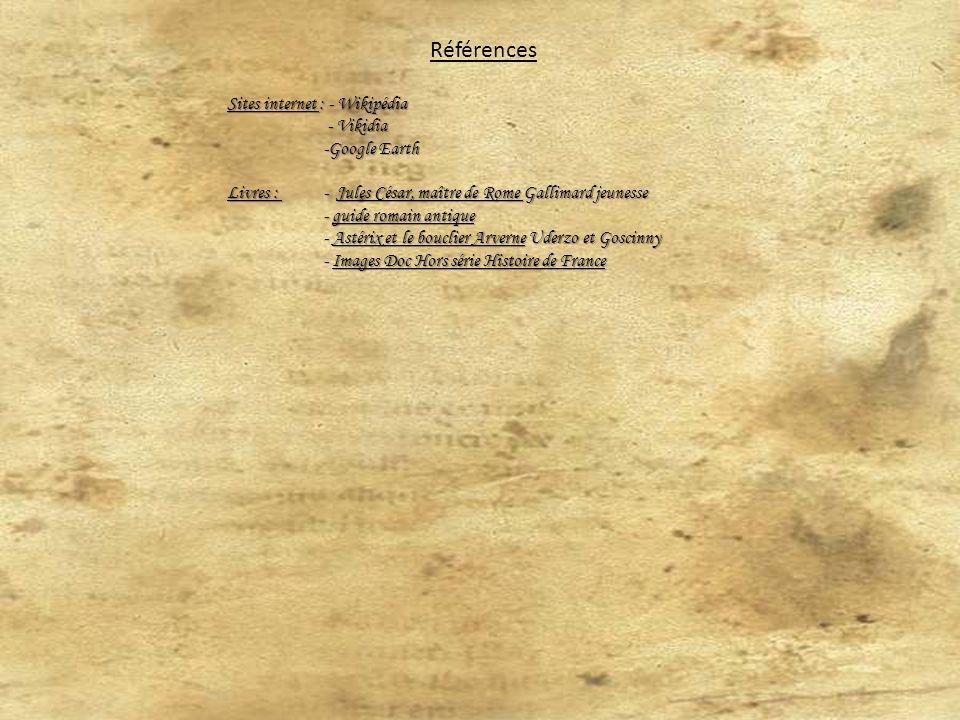 Références Sites internet : - Wikipédia - Vikidia - Vikidia -Google Earth Livres : - Jules César, maître de Rome Gallimard jeunesse - guide romain antique - Astérix et le bouclier Arverne Uderzo et Goscinny - Images Doc Hors série Histoire de France