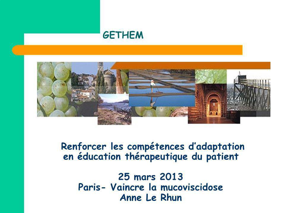 GETHEM Renforcer les compétences dadaptation en éducation thérapeutique du patient 25 mars 2013 Paris- Vaincre la mucoviscidose Anne Le Rhun