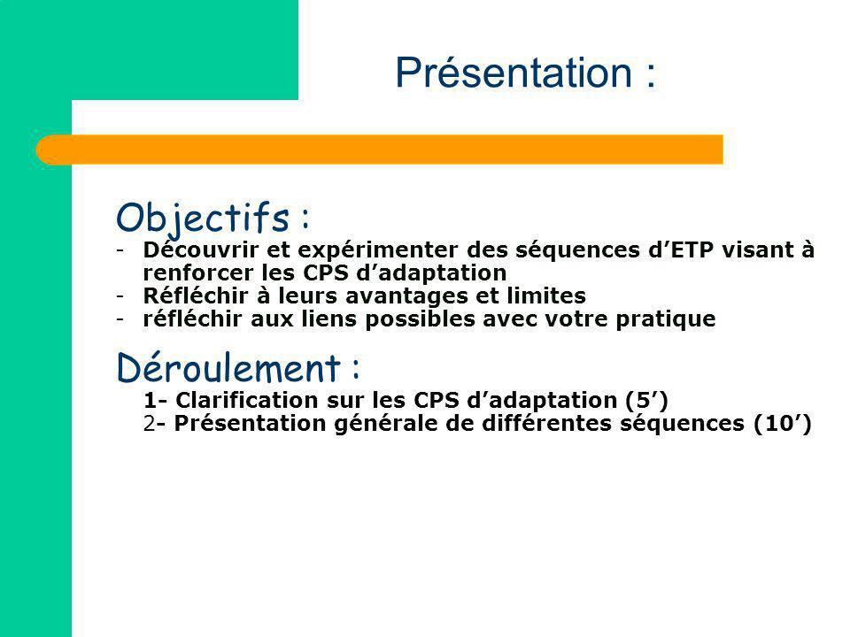 Objectifs : -Découvrir et expérimenter des séquences dETP visant à renforcer les CPS dadaptation -Réfléchir à leurs avantages et limites -réfléchir au