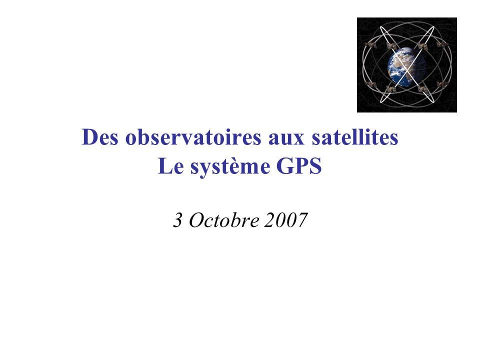 Des observatoires aux satellites Le système GPS 3 Octobre 2007