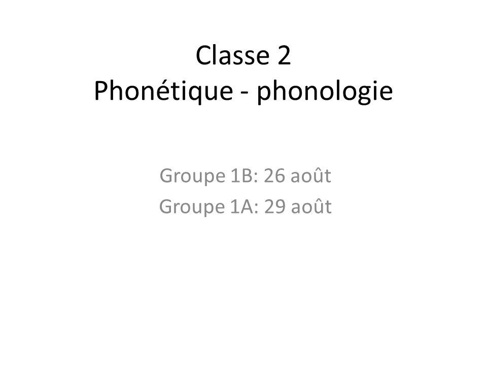 Classe 2 Phonétique - phonologie Groupe 1B: 26 août Groupe 1A: 29 août