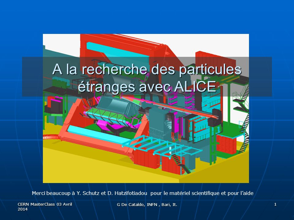 CERN MasterClass 03 Avril 2014 1 A la recherche des particules étranges avec ALICE G De Cataldo, INFN, Bari, It.