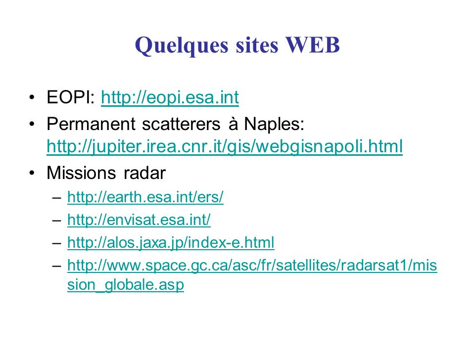 Quelques sites WEB EOPI: http://eopi.esa.inthttp://eopi.esa.int Permanent scatterers à Naples: http://jupiter.irea.cnr.it/gis/webgisnapoli.html http://jupiter.irea.cnr.it/gis/webgisnapoli.html Missions radar –http://earth.esa.int/ers/http://earth.esa.int/ers/ –http://envisat.esa.int/http://envisat.esa.int/ –http://alos.jaxa.jp/index-e.htmlhttp://alos.jaxa.jp/index-e.html –http://www.space.gc.ca/asc/fr/satellites/radarsat1/mis sion_globale.asphttp://www.space.gc.ca/asc/fr/satellites/radarsat1/mis sion_globale.asp