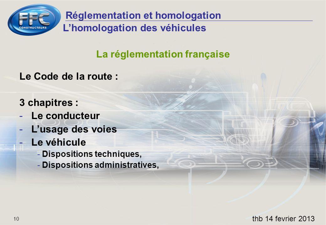Réglementation et homologation thb 14 fevrier 2013 10 La réglementation française Le Code de la route : 3 chapitres : -Le conducteur -Lusage des voies