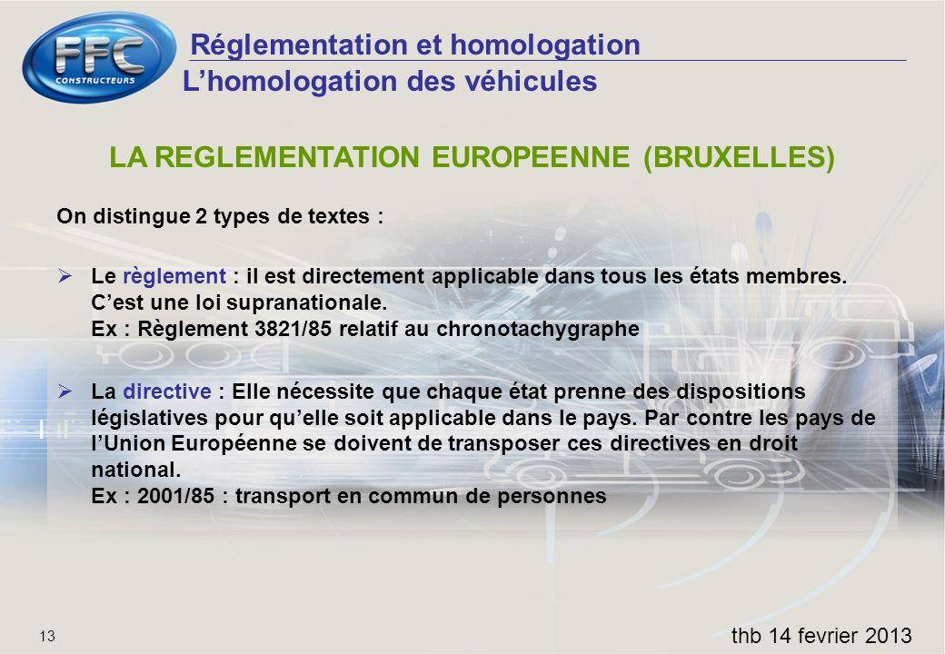 Réglementation et homologation thb 14 fevrier 2013 13 LA REGLEMENTATION EUROPEENNE (BRUXELLES) On distingue 2 types de textes : Le règlement : il est