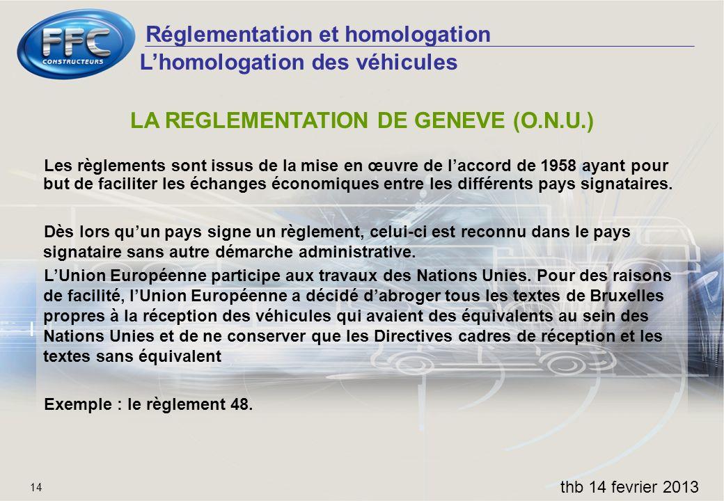 Réglementation et homologation thb 14 fevrier 2013 14 LA REGLEMENTATION DE GENEVE (O.N.U.) Les règlements sont issus de la mise en œuvre de laccord de