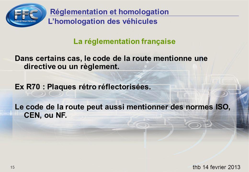 Réglementation et homologation thb 14 fevrier 2013 15 La réglementation française Dans certains cas, le code de la route mentionne une directive ou un