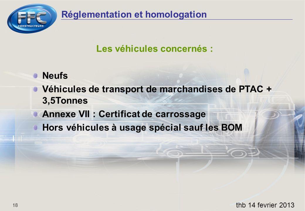 Réglementation et homologation thb 14 fevrier 2013 18 Les véhicules concernés : Neufs Véhicules de transport de marchandises de PTAC + 3,5Tonnes Annex