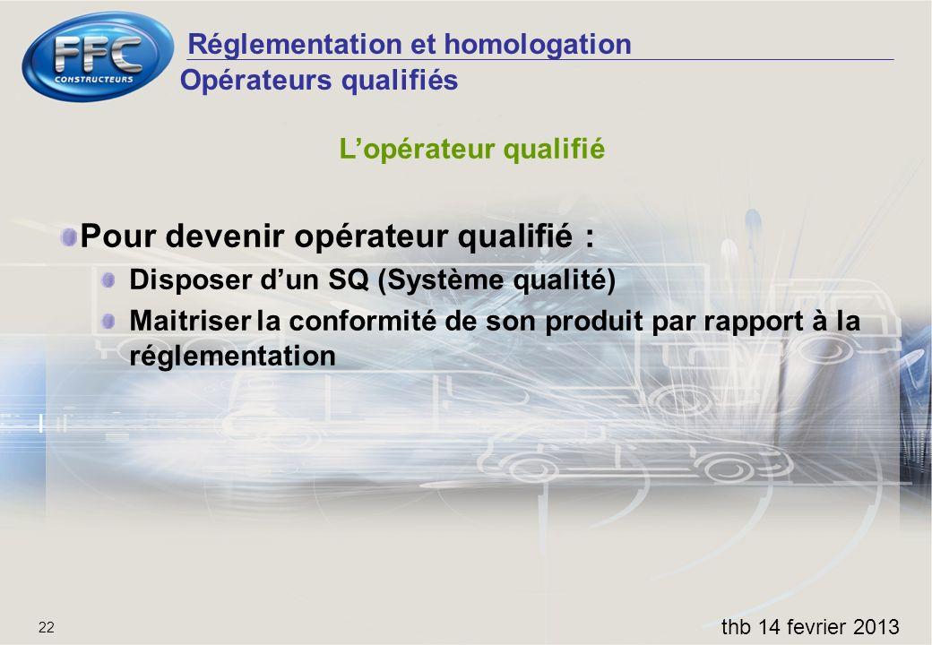 Réglementation et homologation thb 14 fevrier 2013 22 Opérateurs qualifiés Lopérateur qualifié Pour devenir opérateur qualifié : Disposer dun SQ (Syst