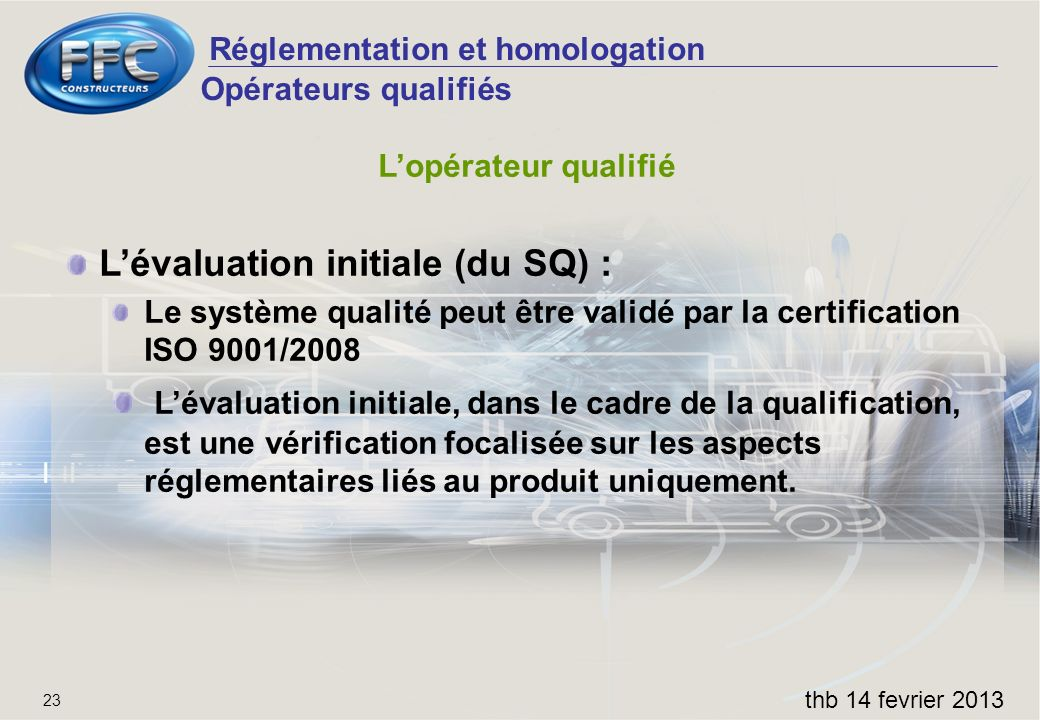 Réglementation et homologation thb 14 fevrier 2013 23 Opérateurs qualifiés Lopérateur qualifié Lévaluation initiale (du SQ) : Le système qualité peut