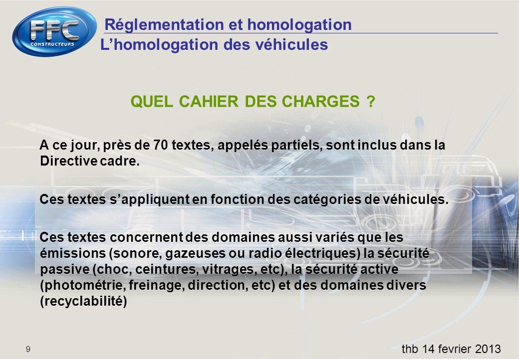 Réglementation et homologation thb 14 fevrier 2013 9 QUEL CAHIER DES CHARGES ? A ce jour, près de 70 textes, appelés partiels, sont inclus dans la Dir