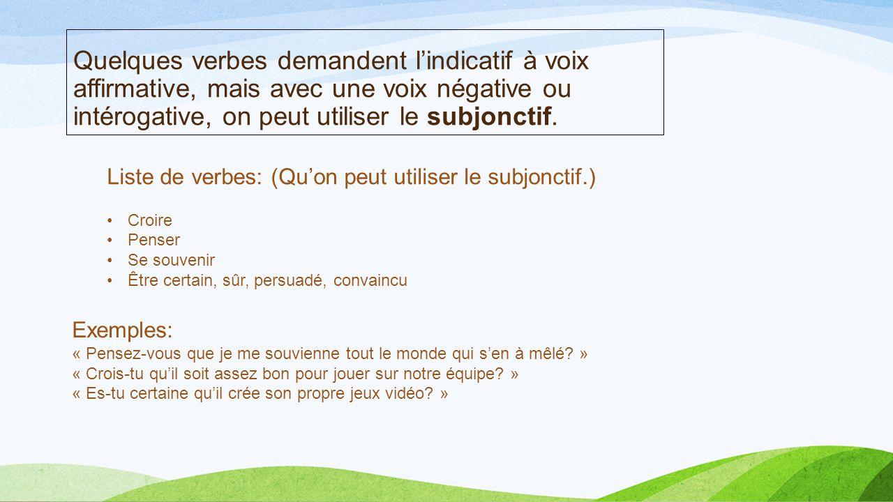 Quelques verbes demandent lindicatif à voix affirmative, mais avec une voix négative ou intérogative, on peut utiliser le subjonctif. Liste de verbes: