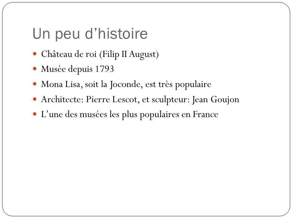 Un peu dhistoire Château de roi (Filip II August) Musée depuis 1793 Mona Lisa, soit la Joconde, est très populaire Architecte: Pierre Lescot, et sculp