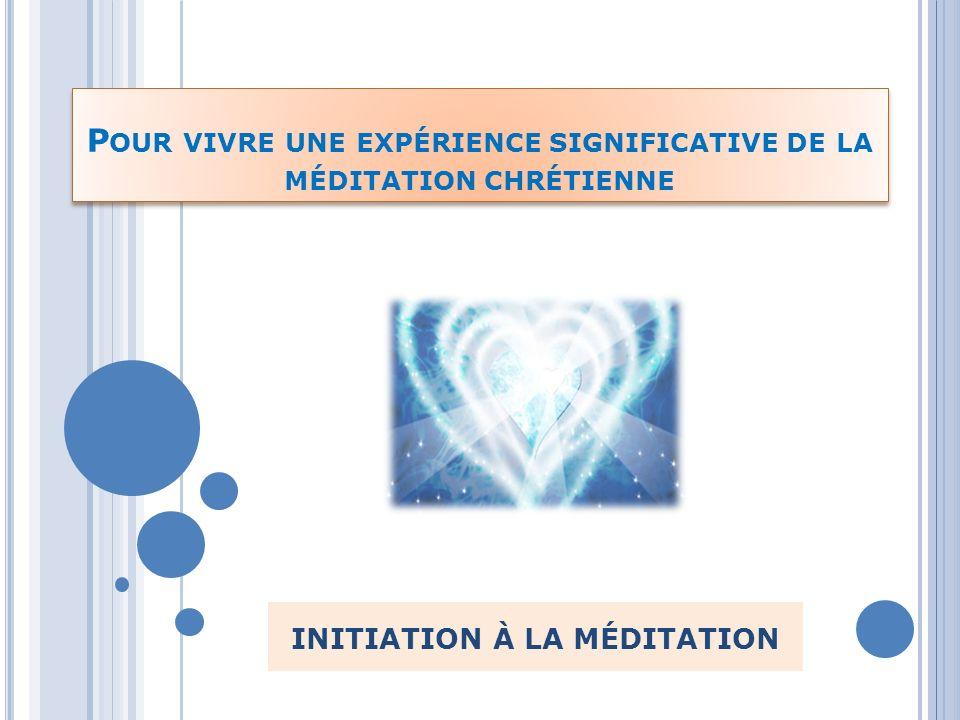 P OUR VIVRE UNE EXPÉRIENCE SIGNIFICATIVE DE LA MÉDITATION CHRÉTIENNE INITIATION À LA MÉDITATION