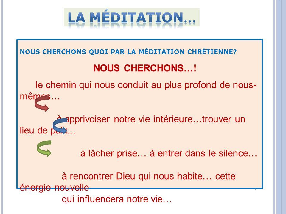 NOUS CHERCHONS QUOI PAR LA MÉDITATION CHRÉTIENNE? NOUS CHERCHONS…! le chemin qui nous conduit au plus profond de nous- mêmes… à apprivoiser notre vie