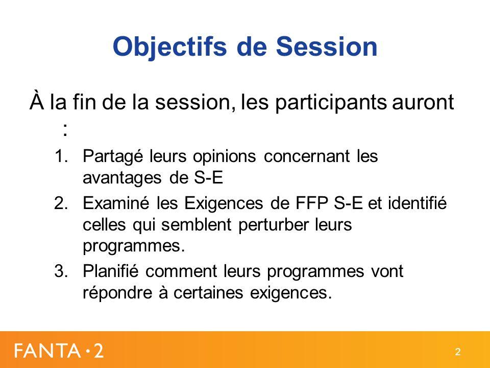 Objectifs de Session À la fin de la session, les participants auront : 1.Partagé leurs opinions concernant les avantages de S-E 2.Examiné les Exigences de FFP S-E et identifié celles qui semblent perturber leurs programmes.