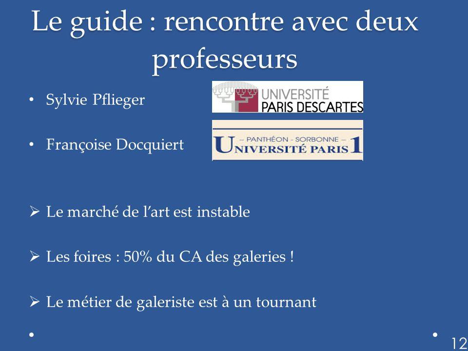 Le guide : rencontre avec deux professeurs Sylvie Pflieger Françoise Docquiert Le marché de lart est instable Les foires : 50% du CA des galeries ! Le