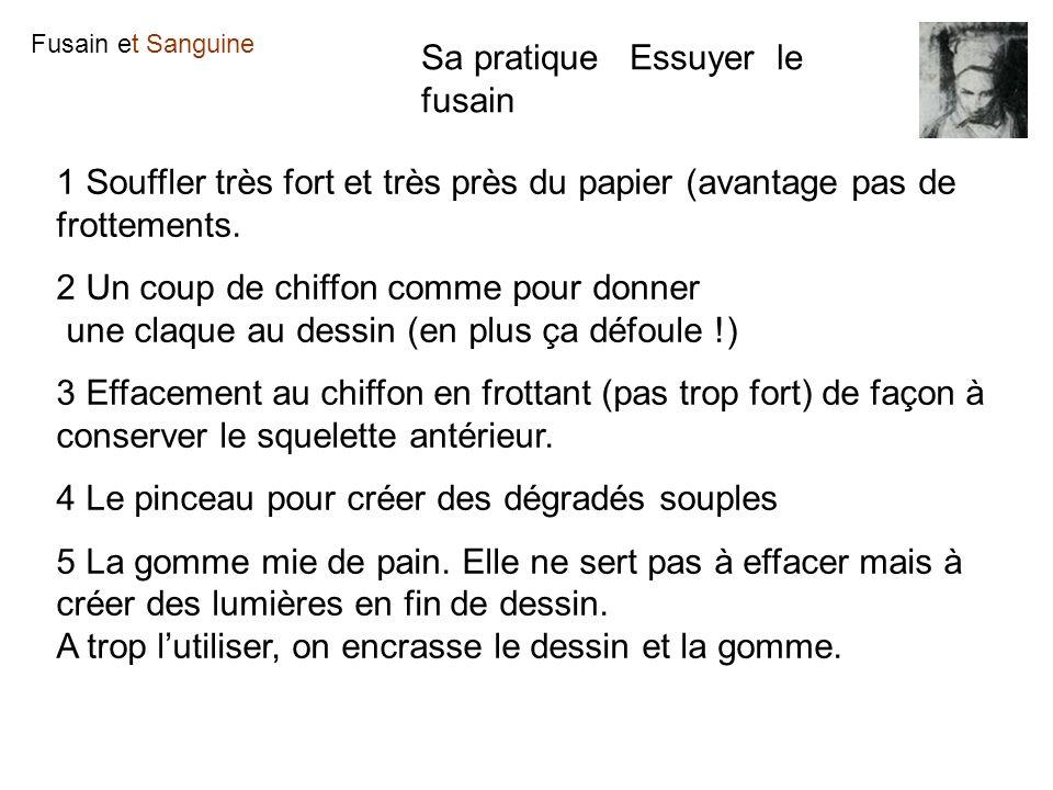 Fusain et Sanguine Sa pratique Essuyer le fusain 1 Souffler très fort et très près du papier (avantage pas de frottements. 2 Un coup de chiffon comme