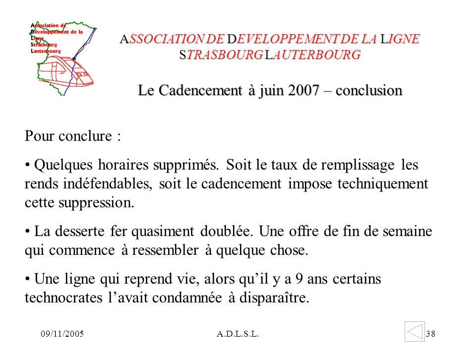 09/11/2005A.D.L.S.L.38 Le Cadencement à juin 2007 – conclusion ASSOCIATION DE DEVELOPPEMENT DE LA LIGNE STRASBOURG LAUTERBOURG Pour conclure : Quelques horaires supprimés.