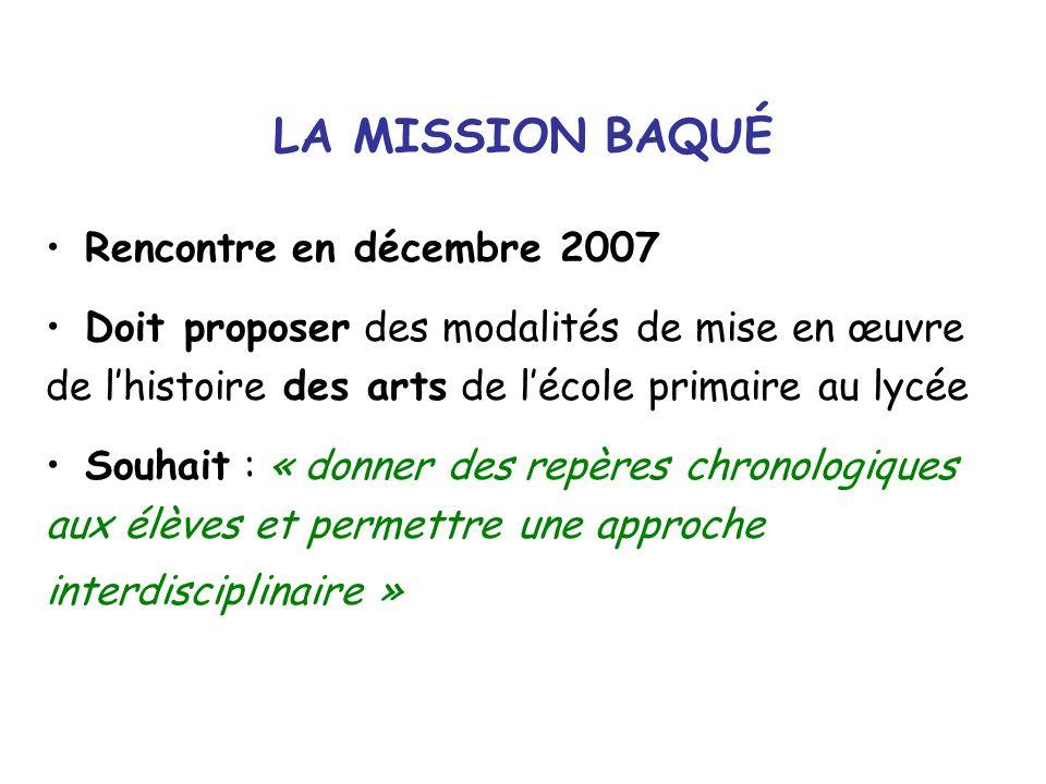 LA MISSION BAQUÉ Rencontre en décembre 2007 Doit proposer des modalités de mise en œuvre de lhistoire des arts de lécole primaire au lycée Souhait : «