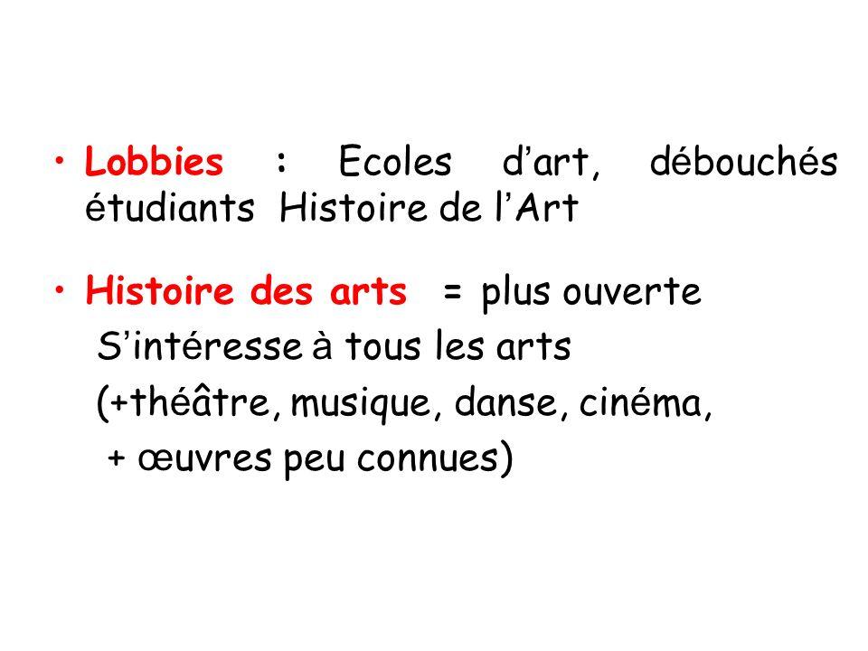 Lobbies : Ecoles d art, d é bouch é s é tudiants Histoire de l Art Histoire des arts = plus ouverte S int é resse à tous les arts (+th é âtre, musique