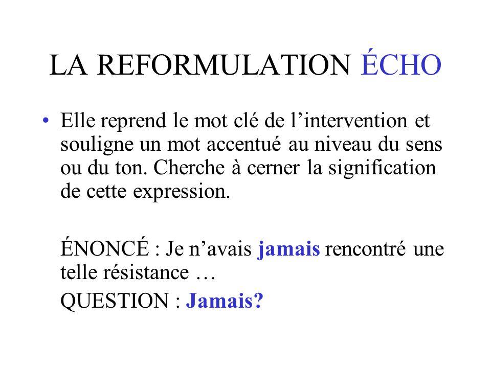 LA REFORMULATION ÉCHO Elle reprend le mot clé de lintervention et souligne un mot accentué au niveau du sens ou du ton.